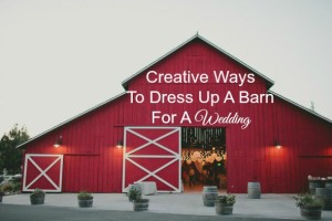 Creative Ways To Dress Up A Barn For A Wedding