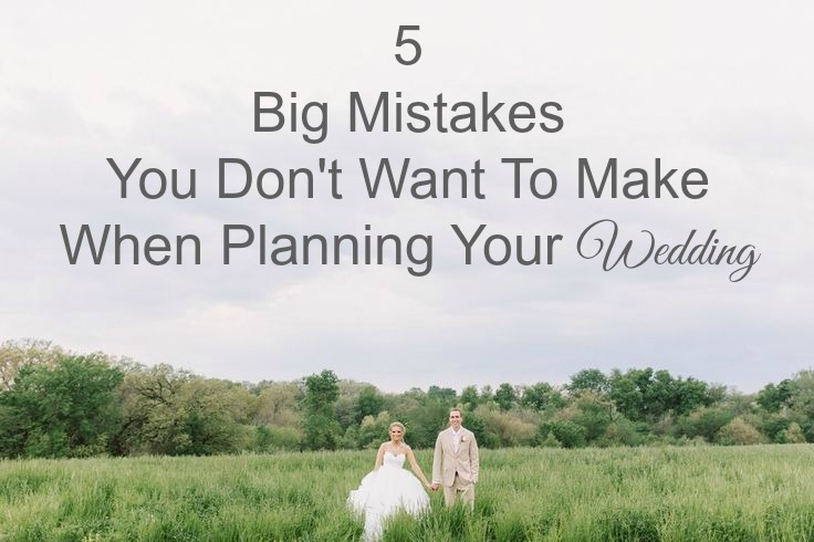5 Big Mistakes Your Don't Want To Make When Planning Your Wedding